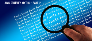 AWS Security Myths Part 2 – Cloud Security