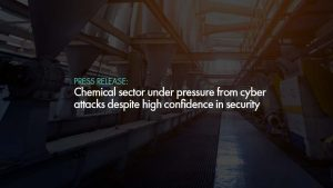 Chemical sector under pressure from cyber attacks despite high confidence in security